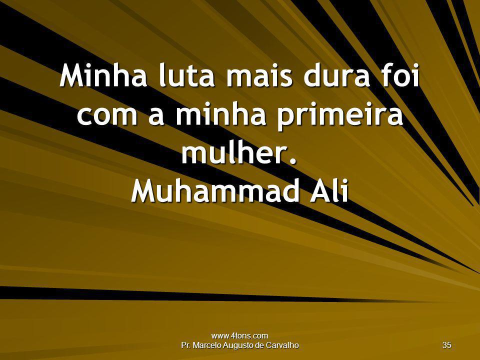 www.4tons.com Pr. Marcelo Augusto de Carvalho 35 Minha luta mais dura foi com a minha primeira mulher. Muhammad Ali