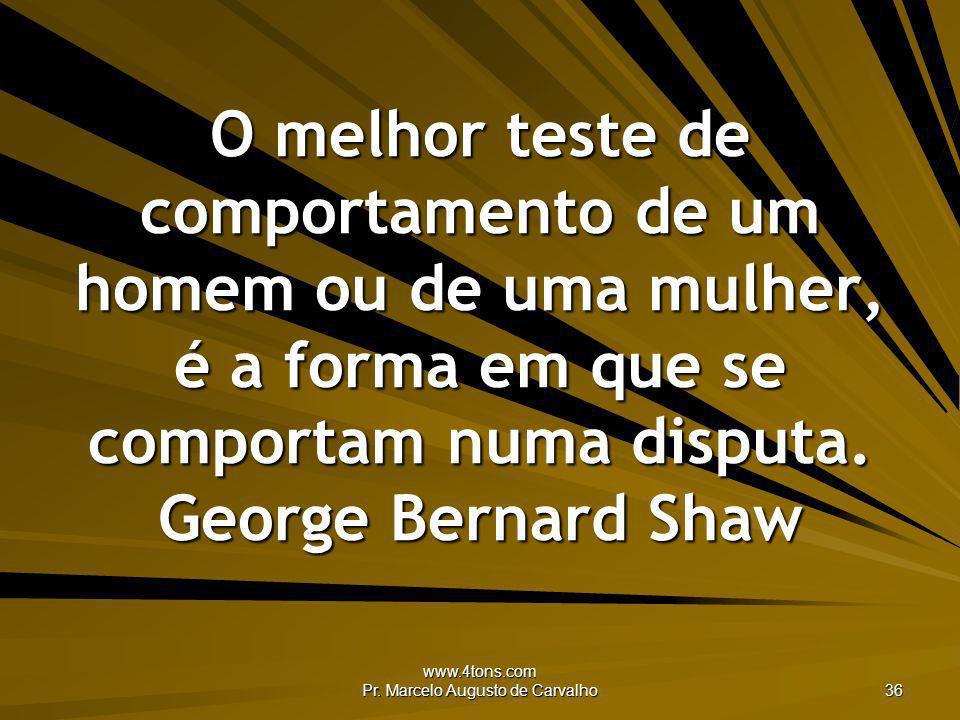 www.4tons.com Pr. Marcelo Augusto de Carvalho 36 O melhor teste de comportamento de um homem ou de uma mulher, é a forma em que se comportam numa disp