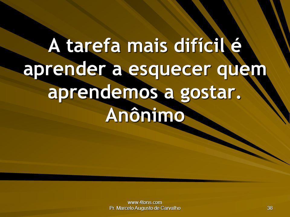 www.4tons.com Pr. Marcelo Augusto de Carvalho 38 A tarefa mais difícil é aprender a esquecer quem aprendemos a gostar. Anônimo
