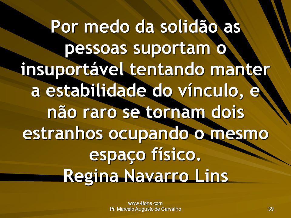 www.4tons.com Pr. Marcelo Augusto de Carvalho 39 Por medo da solidão as pessoas suportam o insuportável tentando manter a estabilidade do vínculo, e n