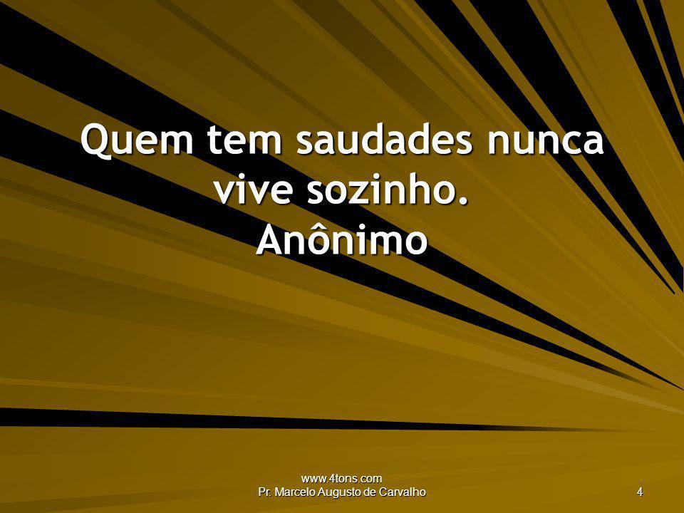 www.4tons.com Pr. Marcelo Augusto de Carvalho 4 Quem tem saudades nunca vive sozinho. Anônimo
