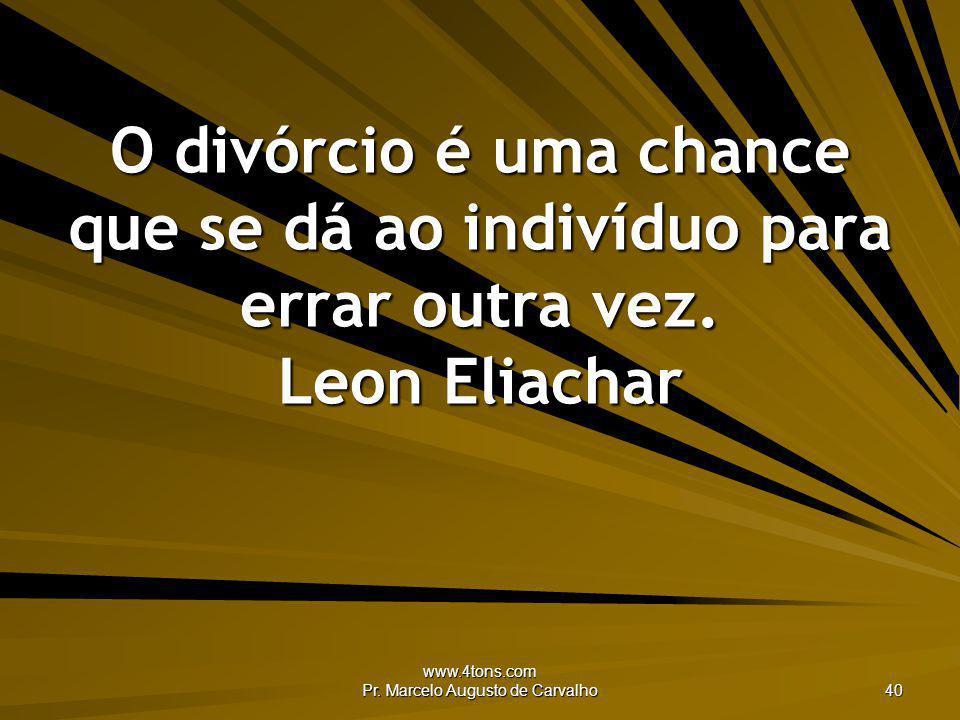www.4tons.com Pr. Marcelo Augusto de Carvalho 40 O divórcio é uma chance que se dá ao indivíduo para errar outra vez. Leon Eliachar