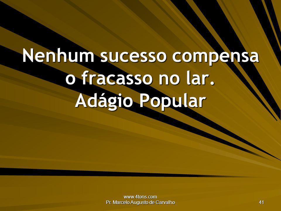 www.4tons.com Pr. Marcelo Augusto de Carvalho 41 Nenhum sucesso compensa o fracasso no lar. Adágio Popular