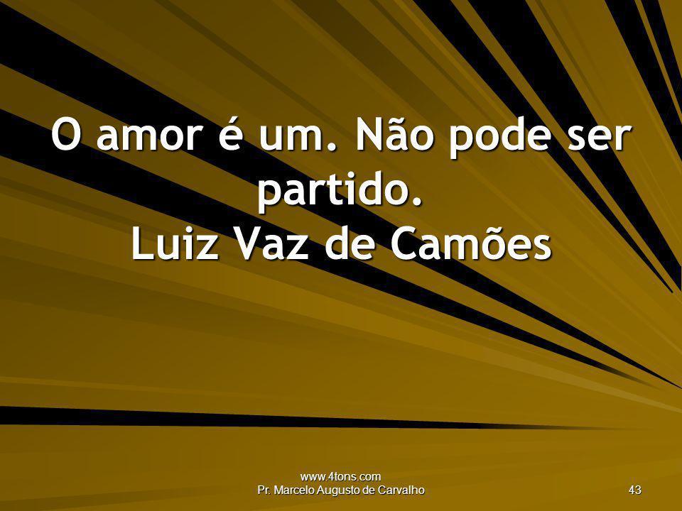 www.4tons.com Pr. Marcelo Augusto de Carvalho 43 O amor é um. Não pode ser partido. Luiz Vaz de Camões