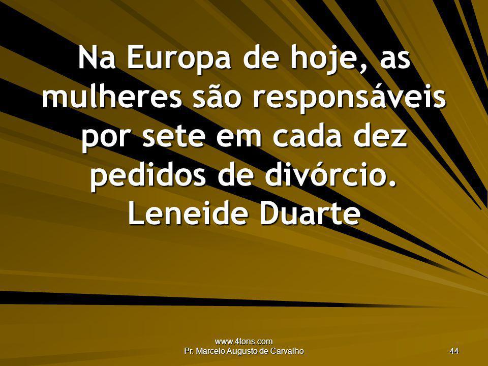 www.4tons.com Pr. Marcelo Augusto de Carvalho 44 Na Europa de hoje, as mulheres são responsáveis por sete em cada dez pedidos de divórcio. Leneide Dua