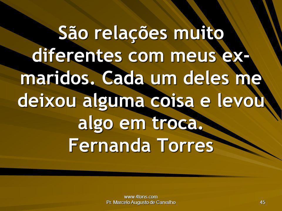 www.4tons.com Pr. Marcelo Augusto de Carvalho 45 São relações muito diferentes com meus ex- maridos. Cada um deles me deixou alguma coisa e levou algo