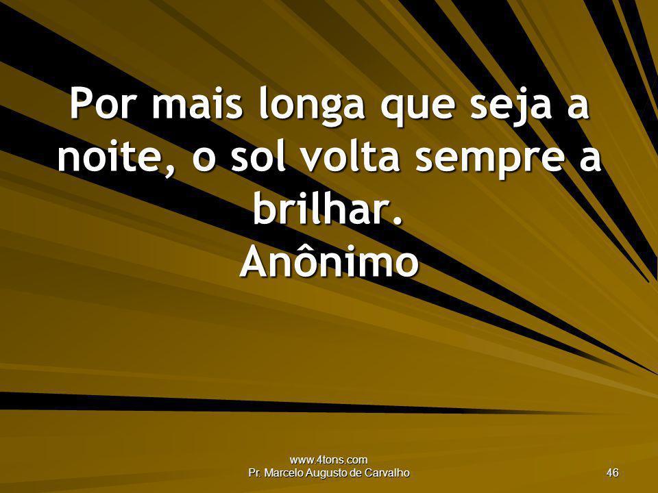 www.4tons.com Pr. Marcelo Augusto de Carvalho 46 Por mais longa que seja a noite, o sol volta sempre a brilhar. Anônimo