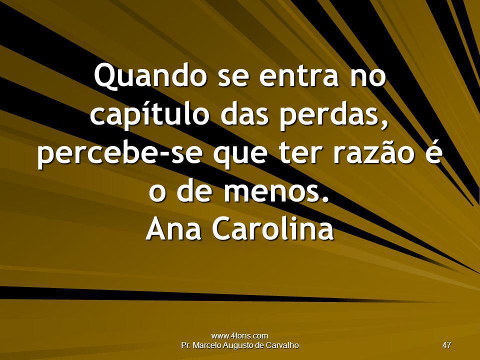 www.4tons.com Pr. Marcelo Augusto de Carvalho 47 Quando se entra no capítulo das perdas, percebe-se que ter razão é o de menos. Ana Carolina
