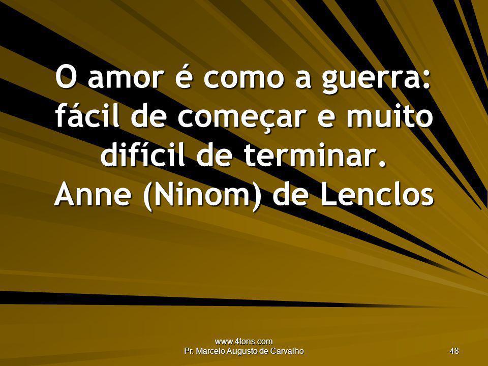 www.4tons.com Pr. Marcelo Augusto de Carvalho 48 O amor é como a guerra: fácil de começar e muito difícil de terminar. Anne (Ninom) de Lenclos