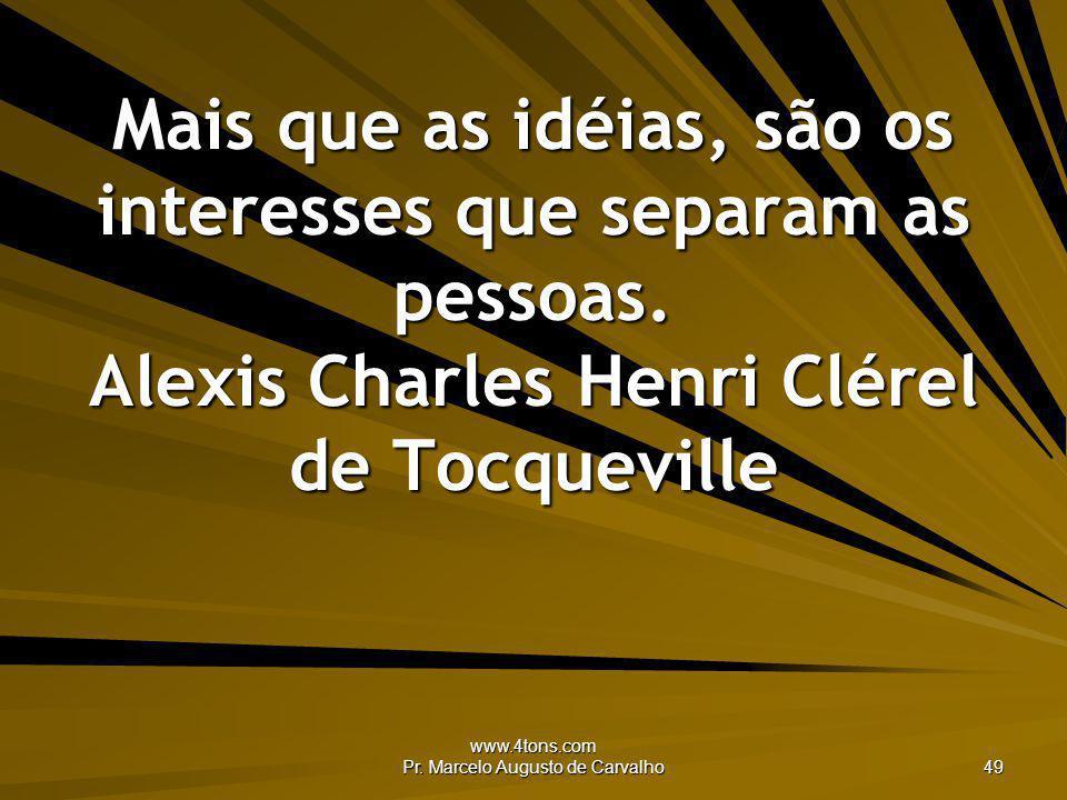 www.4tons.com Pr. Marcelo Augusto de Carvalho 49 Mais que as idéias, são os interesses que separam as pessoas. Alexis Charles Henri Clérel de Tocquevi