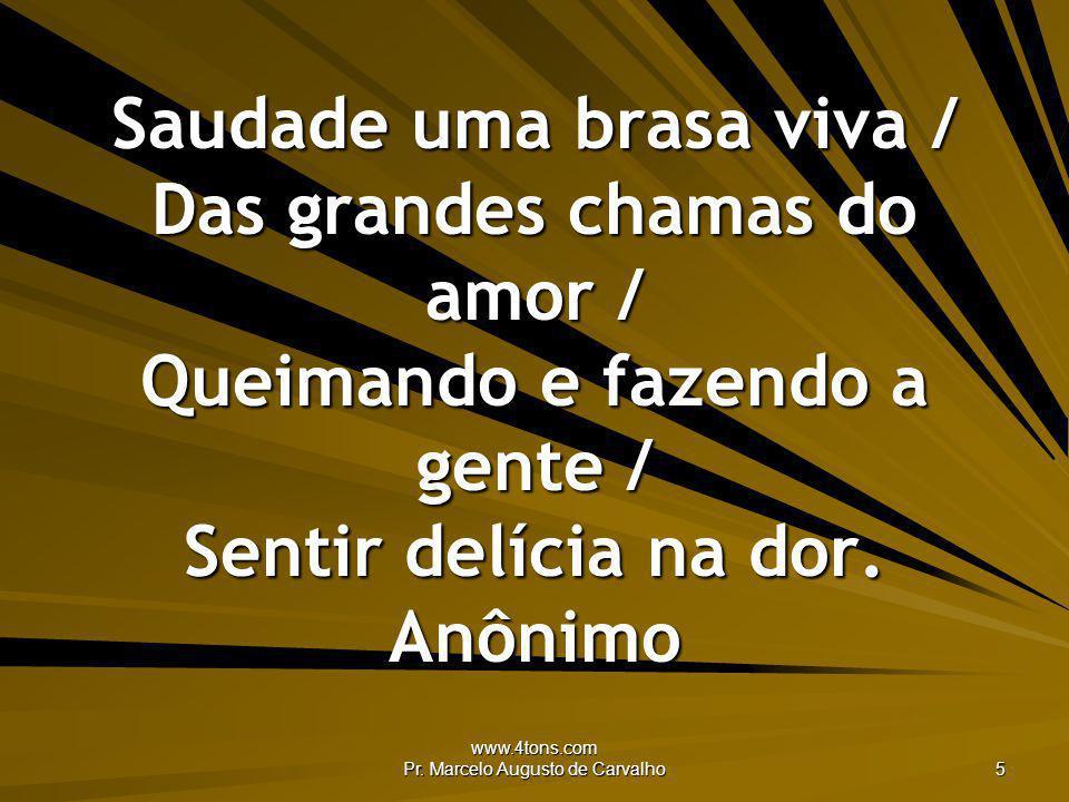www.4tons.com Pr. Marcelo Augusto de Carvalho 5 Saudade uma brasa viva / Das grandes chamas do amor / Queimando e fazendo a gente / Sentir delícia na