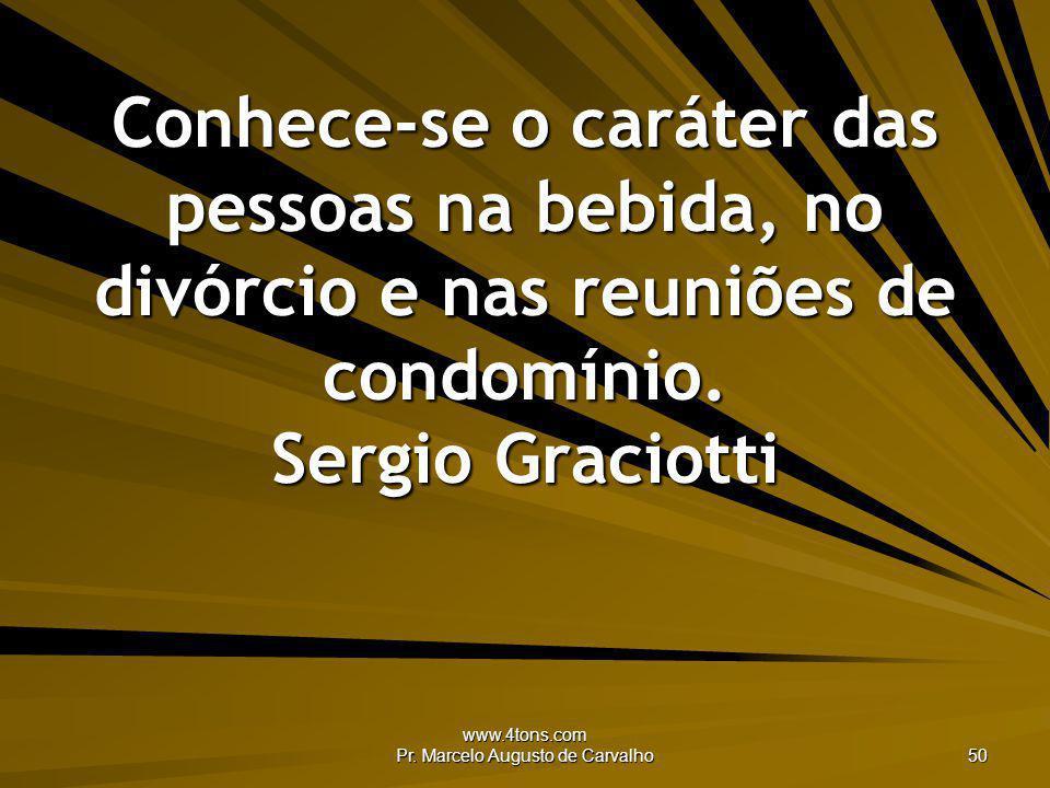www.4tons.com Pr. Marcelo Augusto de Carvalho 50 Conhece-se o caráter das pessoas na bebida, no divórcio e nas reuniões de condomínio. Sergio Graciott