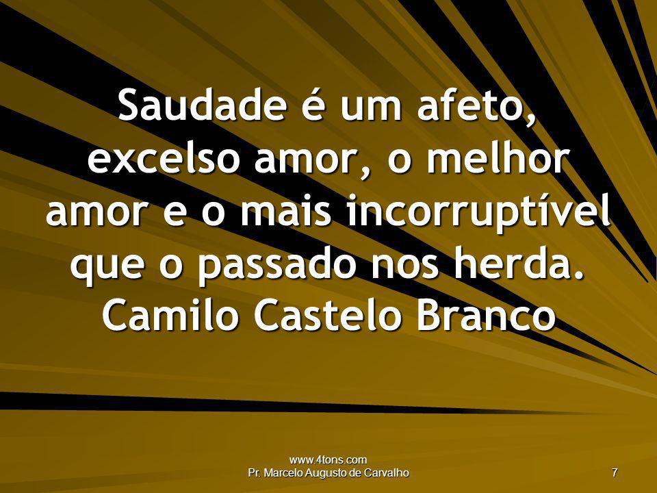 www.4tons.com Pr. Marcelo Augusto de Carvalho 7 Saudade é um afeto, excelso amor, o melhor amor e o mais incorruptível que o passado nos herda. Camilo