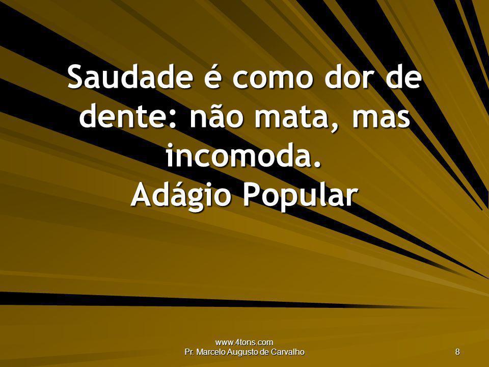 www.4tons.com Pr. Marcelo Augusto de Carvalho 8 Saudade é como dor de dente: não mata, mas incomoda. Adágio Popular