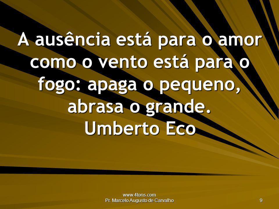 www.4tons.com Pr. Marcelo Augusto de Carvalho 9 A ausência está para o amor como o vento está para o fogo: apaga o pequeno, abrasa o grande. Umberto E