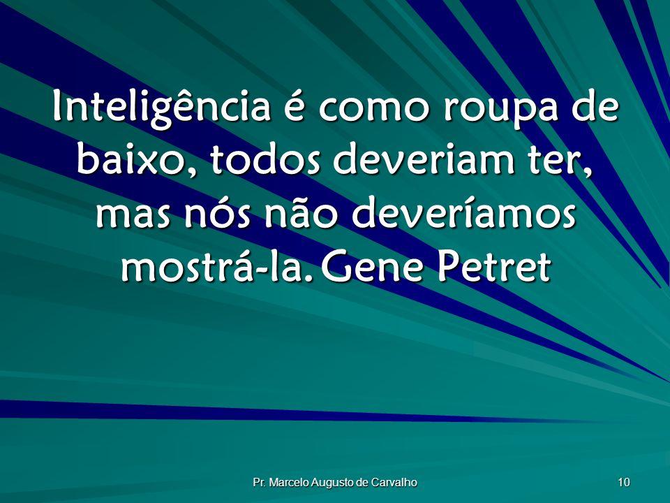 Pr. Marcelo Augusto de Carvalho 10 Inteligência é como roupa de baixo, todos deveriam ter, mas nós não deveríamos mostrá-la.Gene Petret