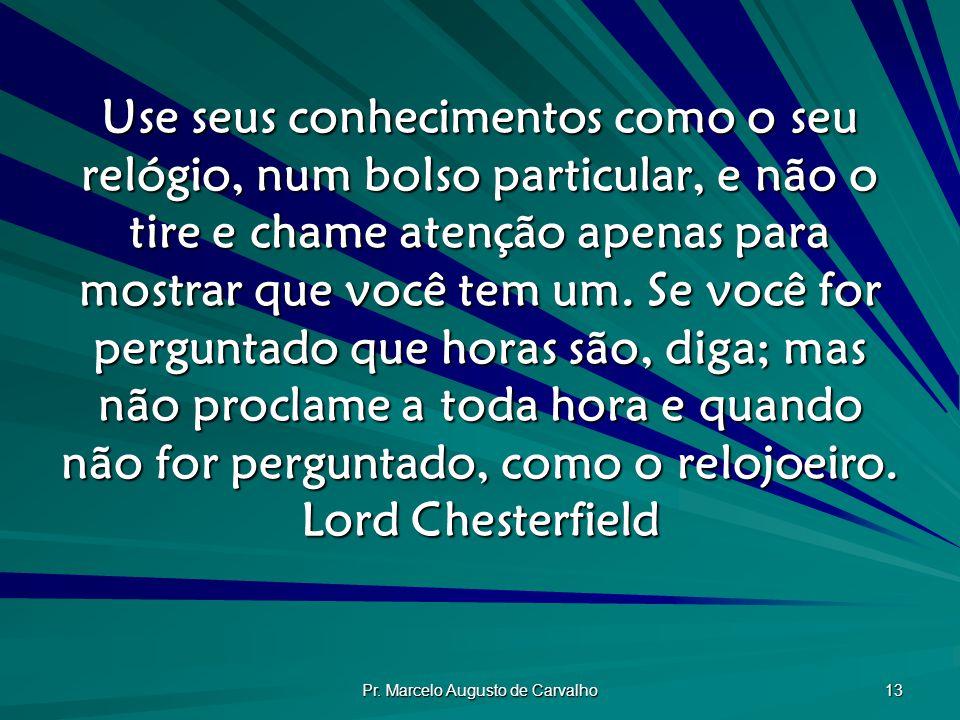 Pr. Marcelo Augusto de Carvalho 13 Use seus conhecimentos como o seu relógio, num bolso particular, e não o tire e chame atenção apenas para mostrar q