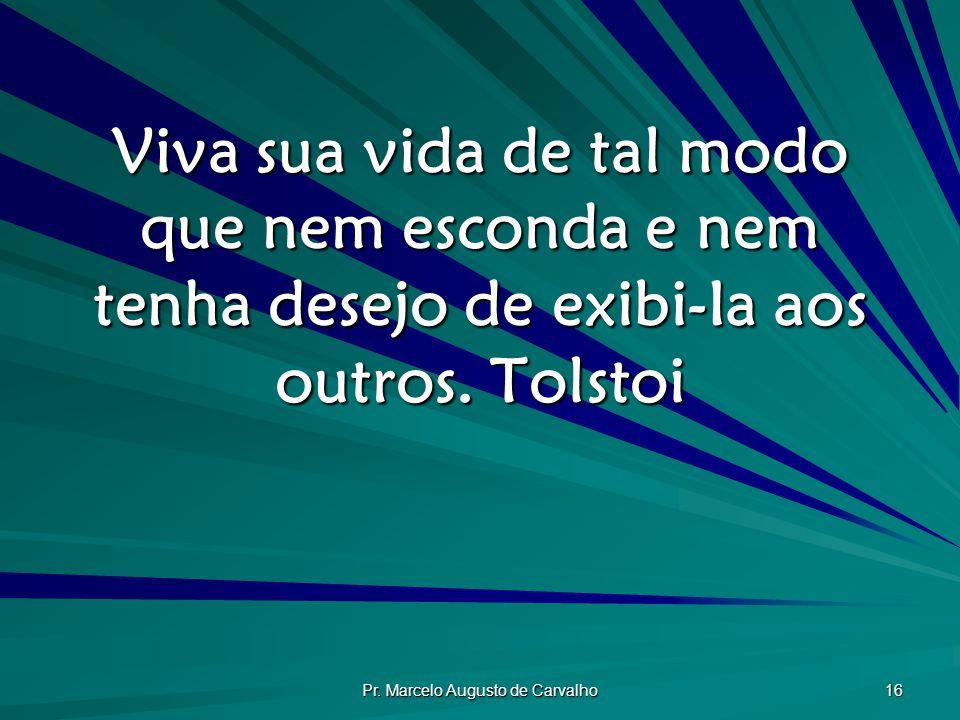 Pr. Marcelo Augusto de Carvalho 16 Viva sua vida de tal modo que nem esconda e nem tenha desejo de exibi-Ia aos outros. Tolstoi