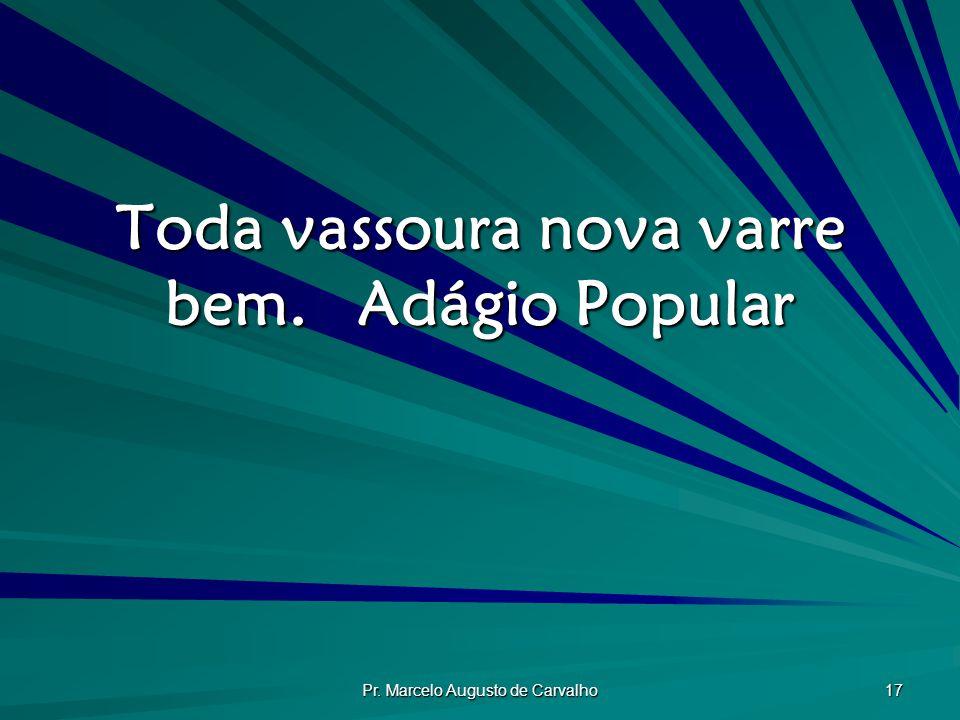 Pr. Marcelo Augusto de Carvalho 17 Toda vassoura nova varre bem.Adágio Popular