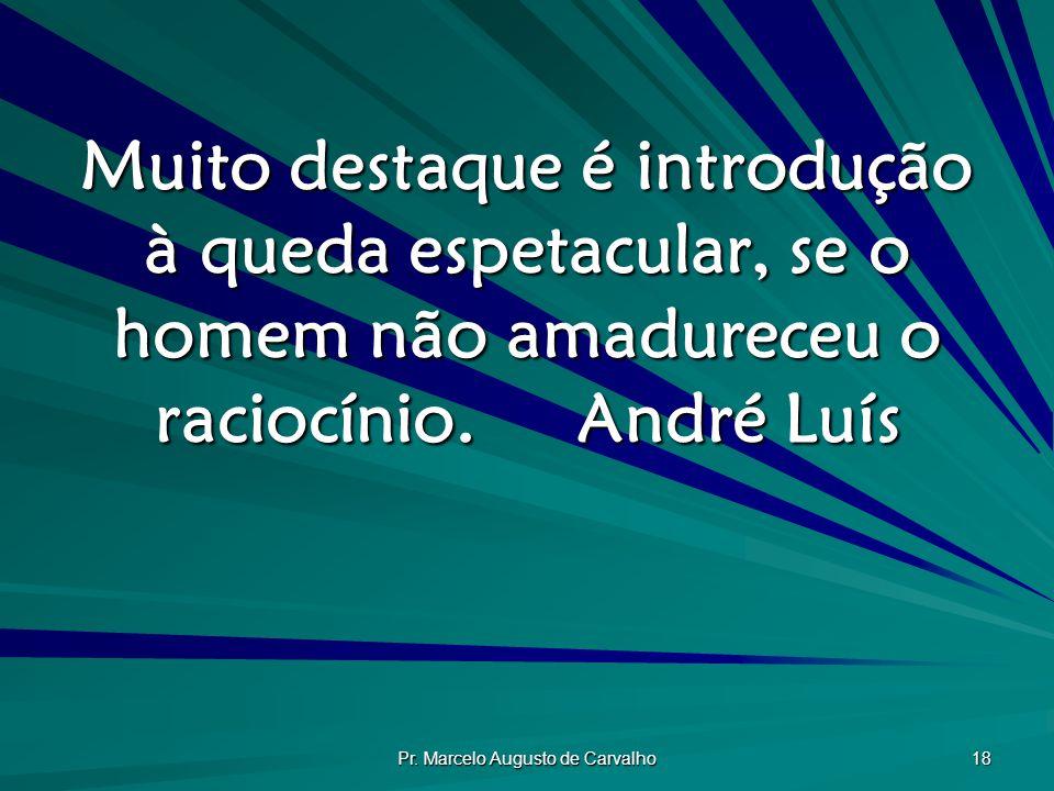Pr. Marcelo Augusto de Carvalho 18 Muito destaque é introdução à queda espetacular, se o homem não amadureceu o raciocínio.André Luís