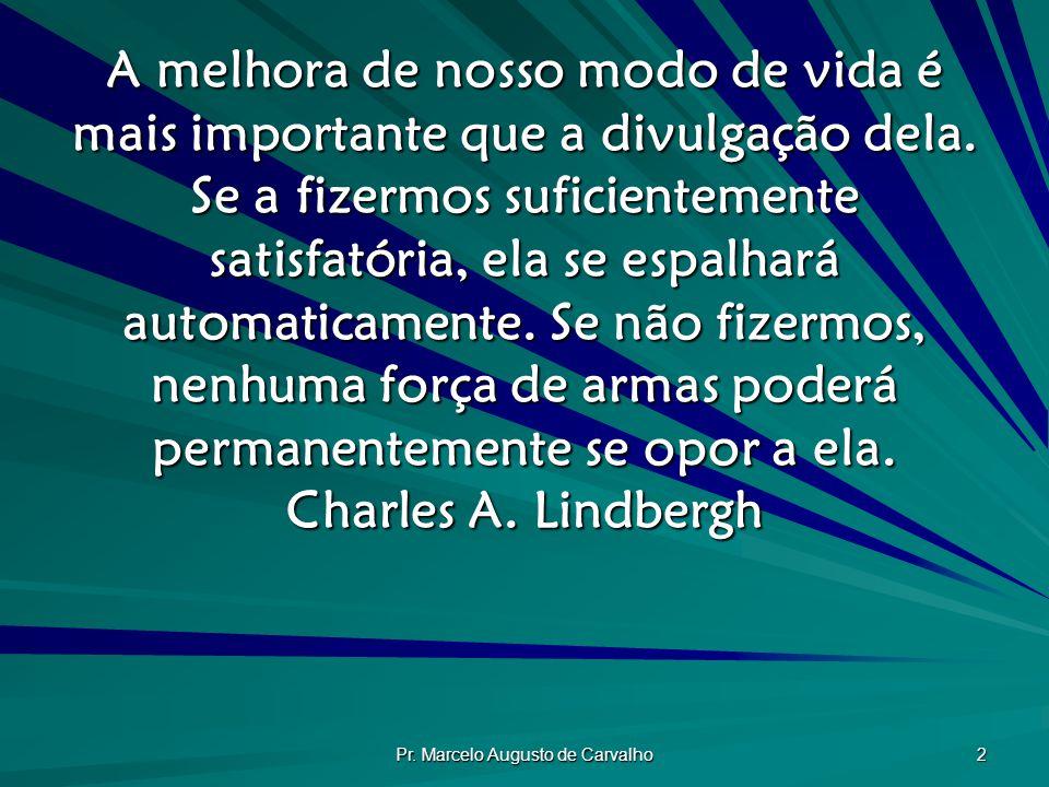 Pr. Marcelo Augusto de Carvalho 2 A melhora de nosso modo de vida é mais importante que a divulgação dela. Se a fizermos suficientemente satisfatória,