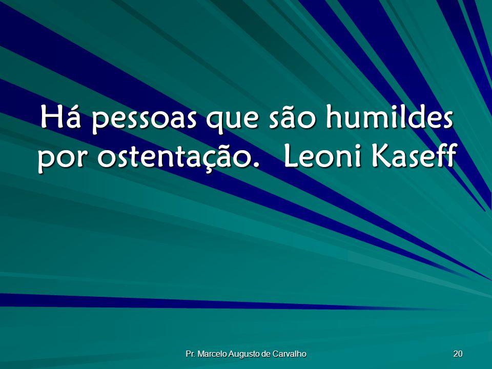 Pr. Marcelo Augusto de Carvalho 20 Há pessoas que são humildes por ostentação.Leoni Kaseff