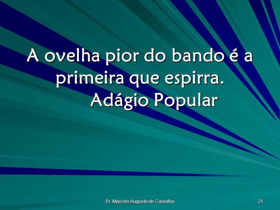 Pr. Marcelo Augusto de Carvalho 21 A ovelha pior do bando é a primeira que espirra. Adágio Popular
