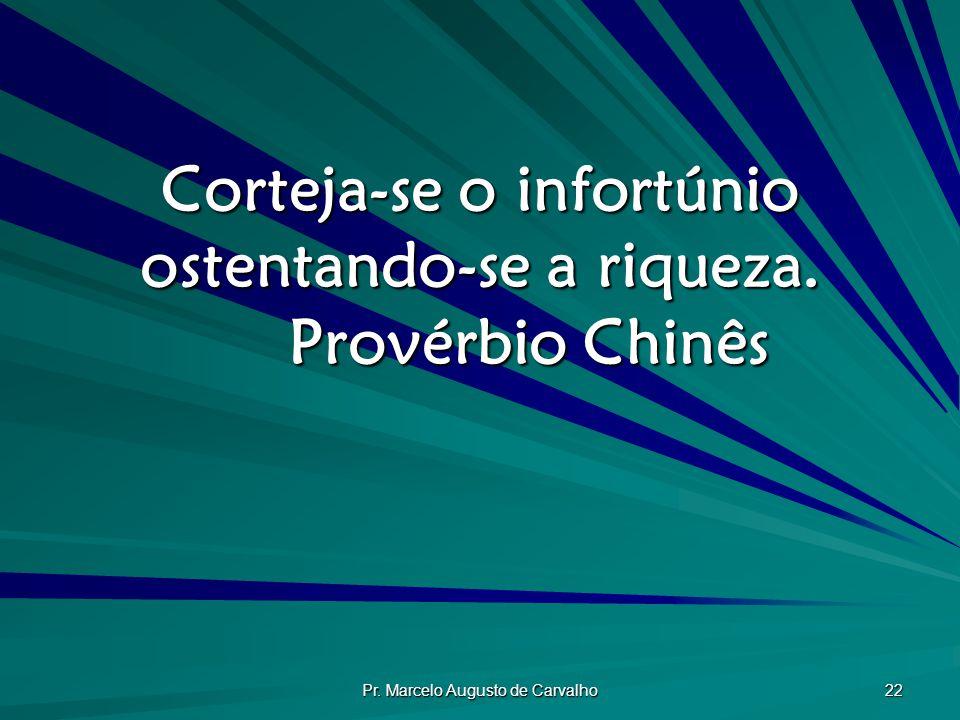 Pr.Marcelo Augusto de Carvalho 22 Corteja-se o infortúnio ostentando-se a riqueza.