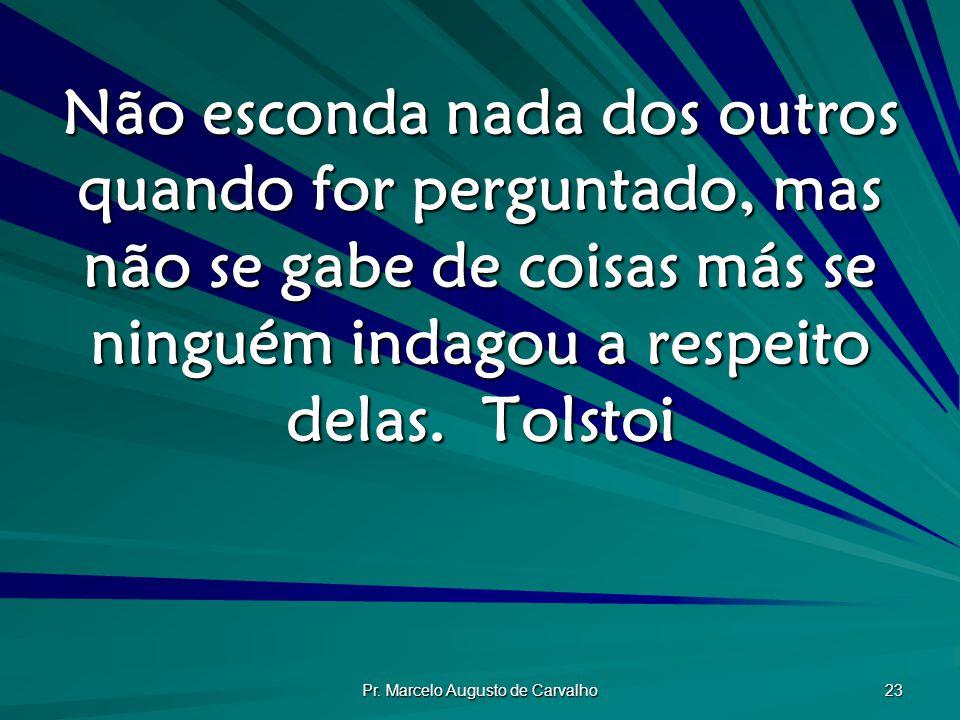Pr. Marcelo Augusto de Carvalho 23 Não esconda nada dos outros quando for perguntado, mas não se gabe de coisas más se ninguém indagou a respeito dela