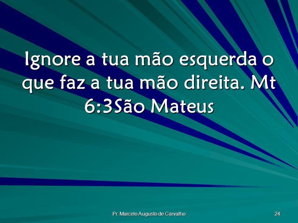 Pr.Marcelo Augusto de Carvalho 24 Ignore a tua mão esquerda o que faz a tua mão direita.