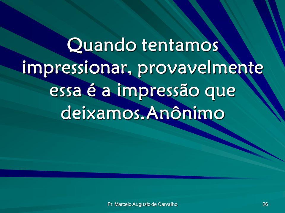 Pr. Marcelo Augusto de Carvalho 26 Quando tentamos impressionar, provavelmente essa é a impressão que deixamos.Anônimo