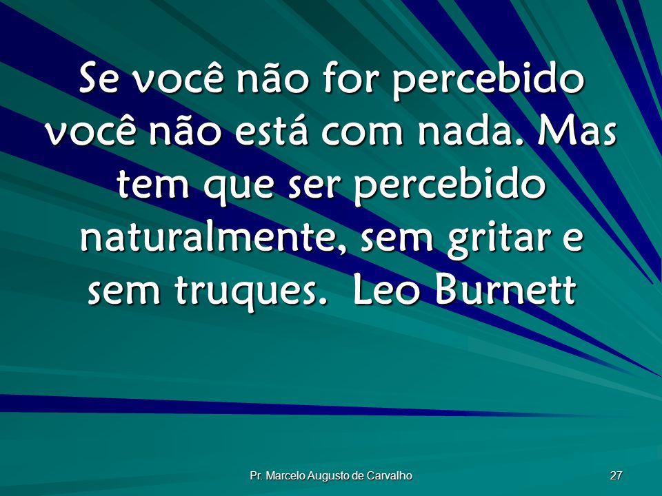 Pr.Marcelo Augusto de Carvalho 27 Se você não for percebido você não está com nada.