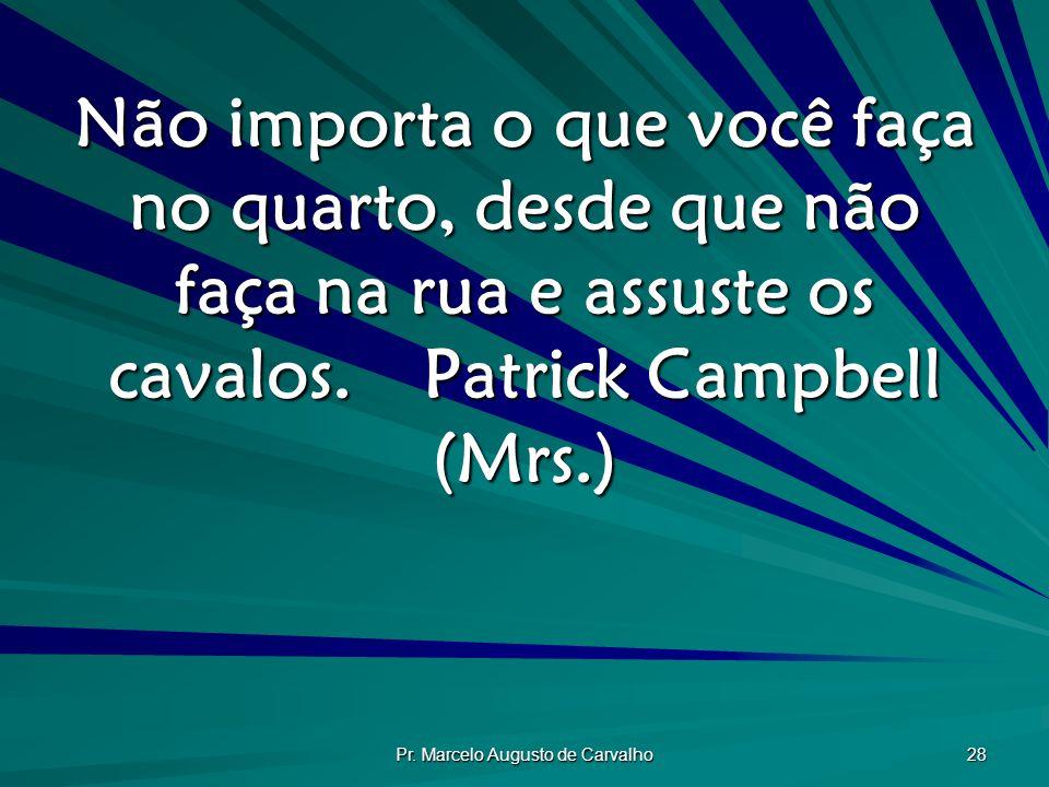Pr. Marcelo Augusto de Carvalho 28 Não importa o que você faça no quarto, desde que não faça na rua e assuste os cavalos.Patrick Campbell (Mrs.)