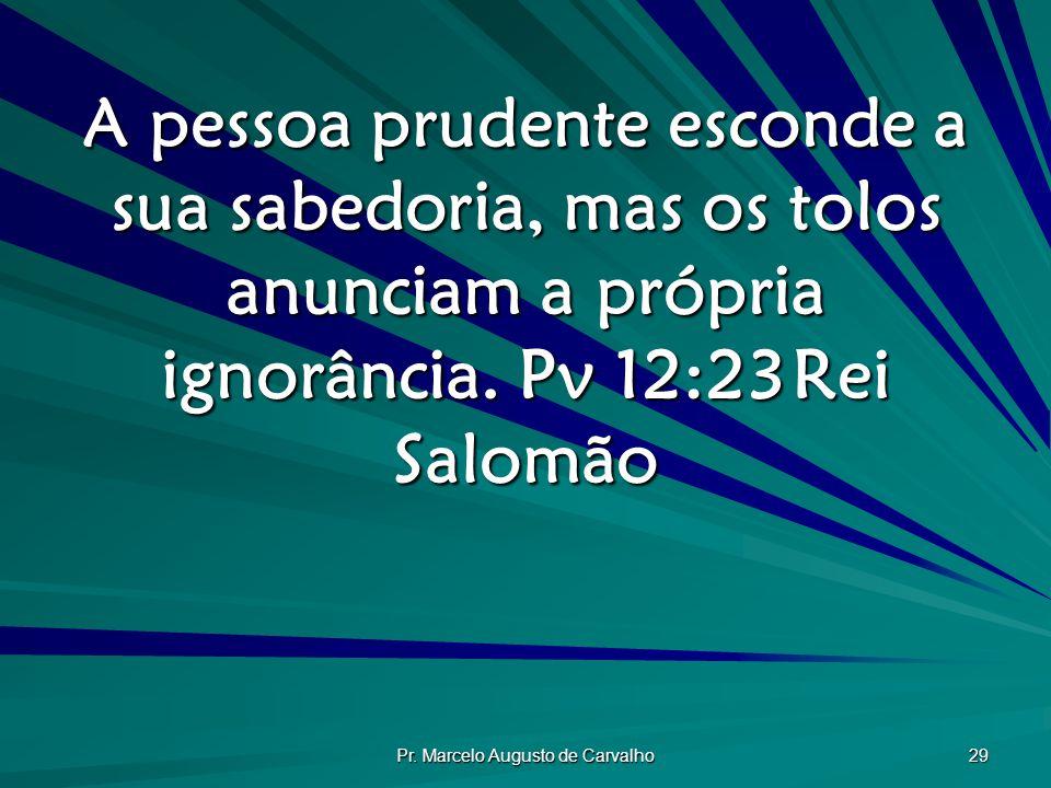 Pr. Marcelo Augusto de Carvalho 29 A pessoa prudente esconde a sua sabedoria, mas os tolos anunciam a própria ignorância. Pv 12:23Rei Salomão