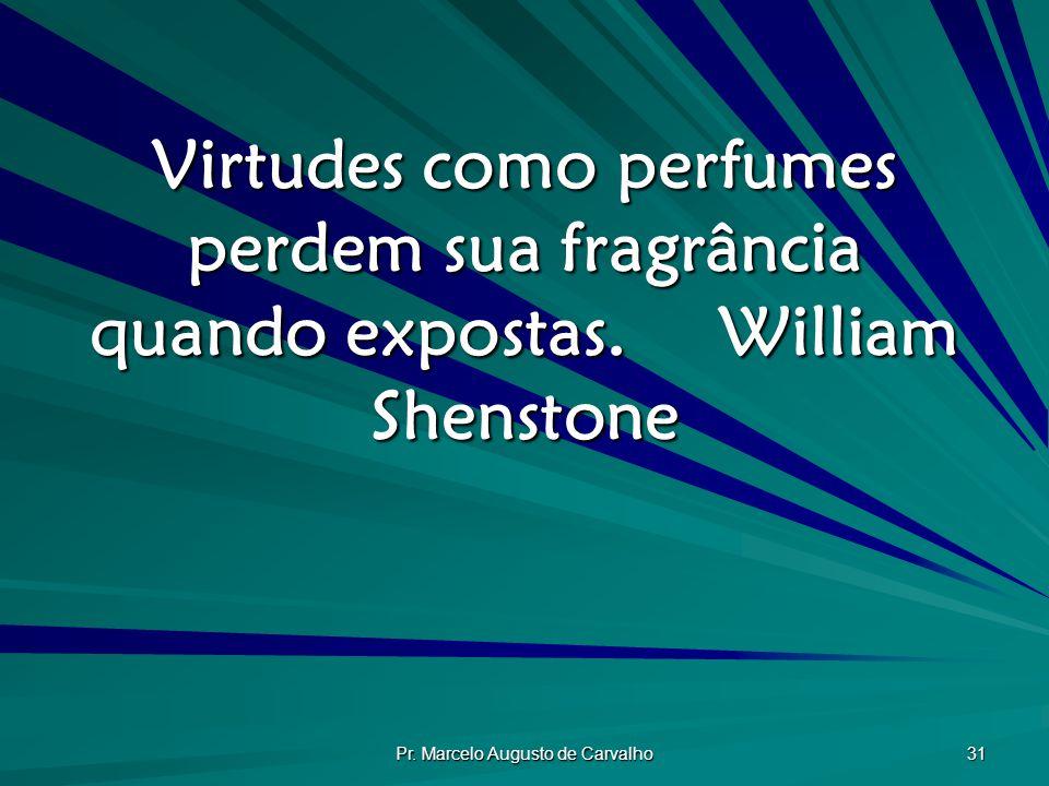 Pr. Marcelo Augusto de Carvalho 31 Virtudes como perfumes perdem sua fragrância quando expostas.William Shenstone