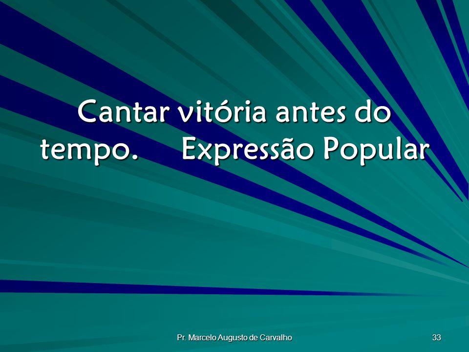 Pr. Marcelo Augusto de Carvalho 33 Cantar vitória antes do tempo.Expressão Popular