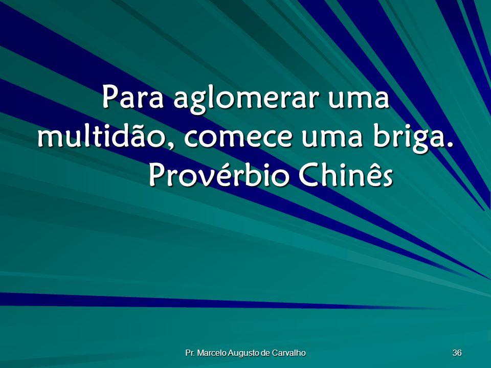 Pr. Marcelo Augusto de Carvalho 36 Para aglomerar uma multidão, comece uma briga. Provérbio Chinês