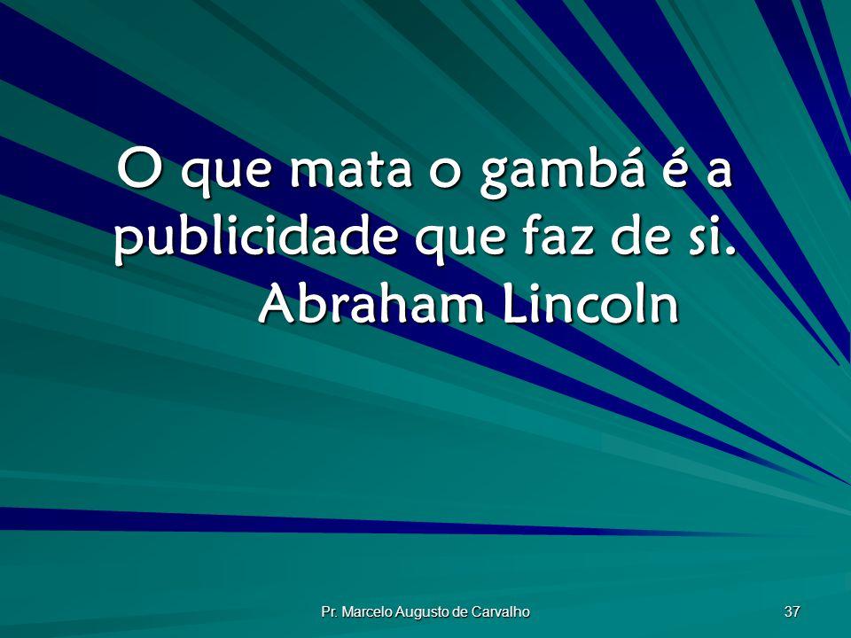Pr.Marcelo Augusto de Carvalho 37 O que mata o gambá é a publicidade que faz de si.