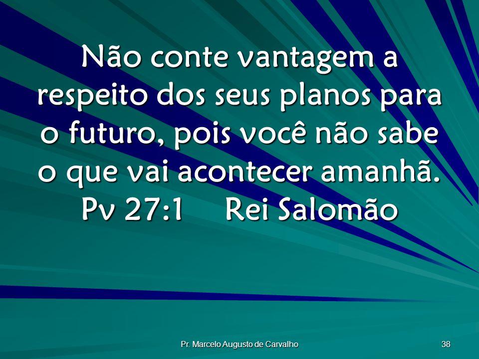 Pr. Marcelo Augusto de Carvalho 38 Não conte vantagem a respeito dos seus planos para o futuro, pois você não sabe o que vai acontecer amanhã. Pv 27:1