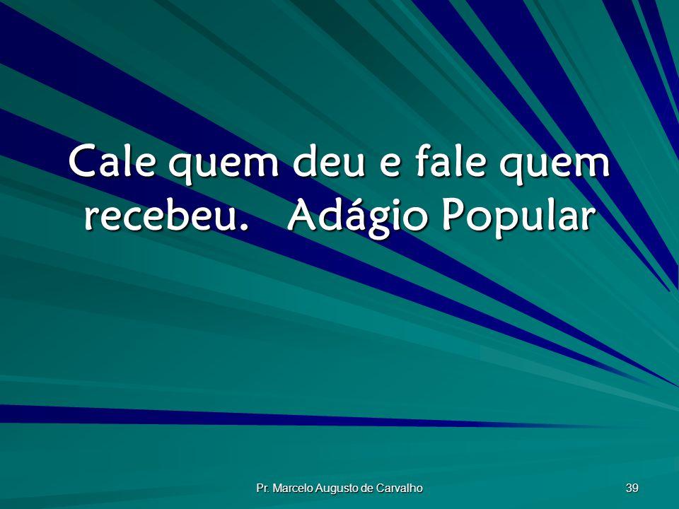 Pr. Marcelo Augusto de Carvalho 39 Cale quem deu e fale quem recebeu.Adágio Popular