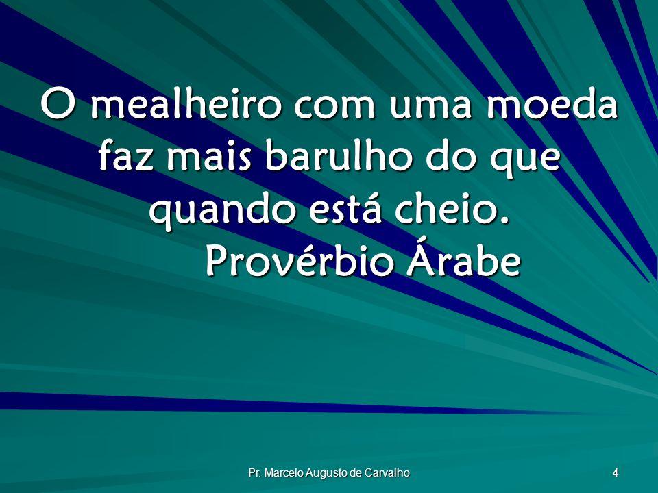 Pr. Marcelo Augusto de Carvalho 4 O mealheiro com uma moeda faz mais barulho do que quando está cheio. Provérbio Árabe