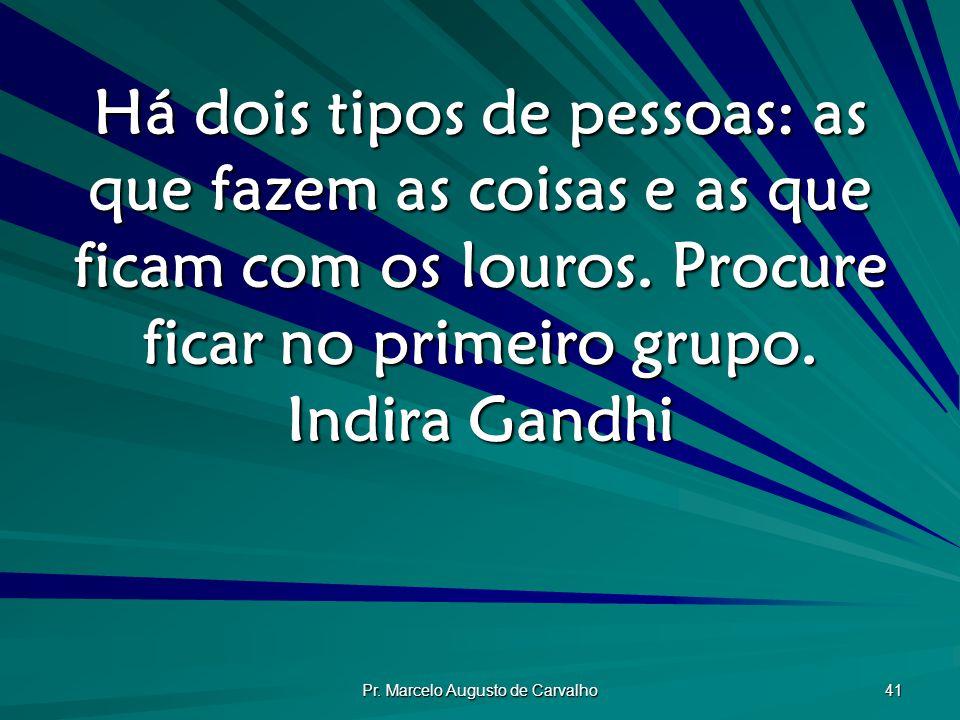 Pr. Marcelo Augusto de Carvalho 41 Há dois tipos de pessoas: as que fazem as coisas e as que ficam com os louros. Procure ficar no primeiro grupo. Ind