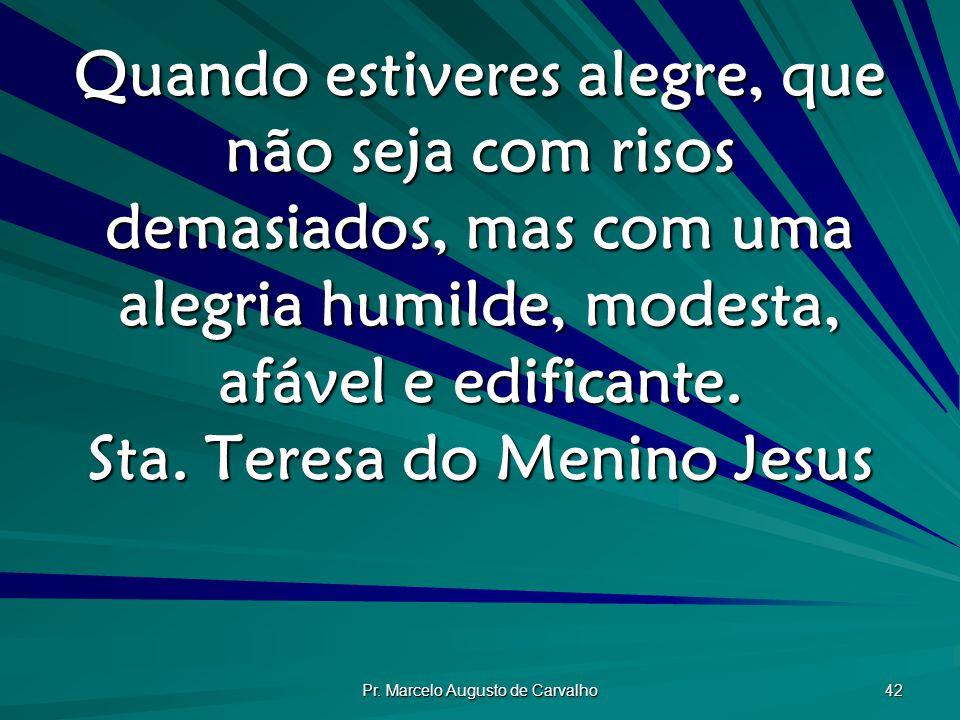 Pr. Marcelo Augusto de Carvalho 42 Quando estiveres alegre, que não seja com risos demasiados, mas com uma alegria humilde, modesta, afável e edifican