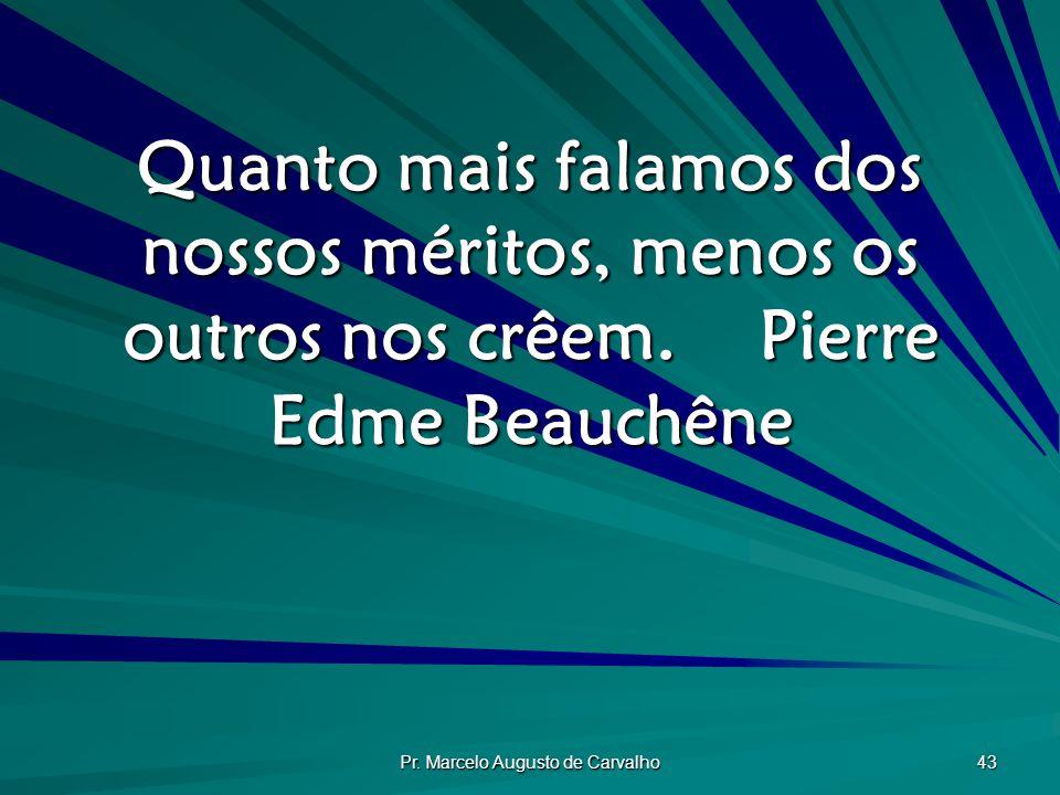 Pr. Marcelo Augusto de Carvalho 43 Quanto mais falamos dos nossos méritos, menos os outros nos crêem.Pierre Edme Beauchêne