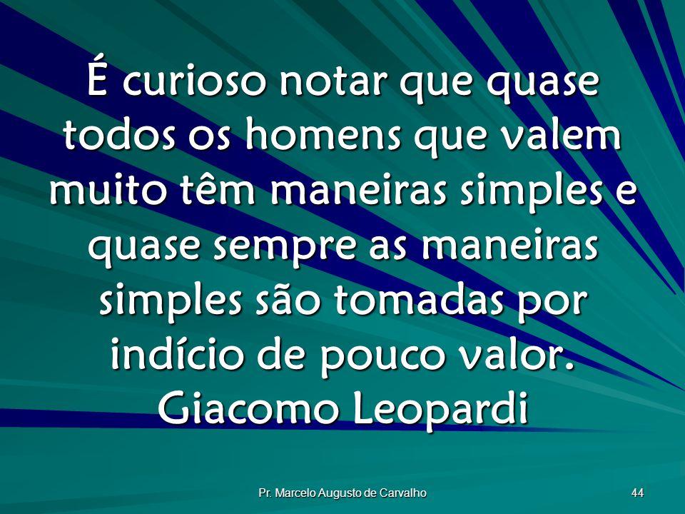 Pr. Marcelo Augusto de Carvalho 44 É curioso notar que quase todos os homens que valem muito têm maneiras simples e quase sempre as maneiras simples s