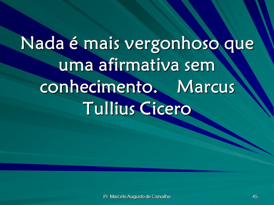 Pr. Marcelo Augusto de Carvalho 45 Nada é mais vergonhoso que uma afirmativa sem conhecimento.Marcus Tullius Cicero