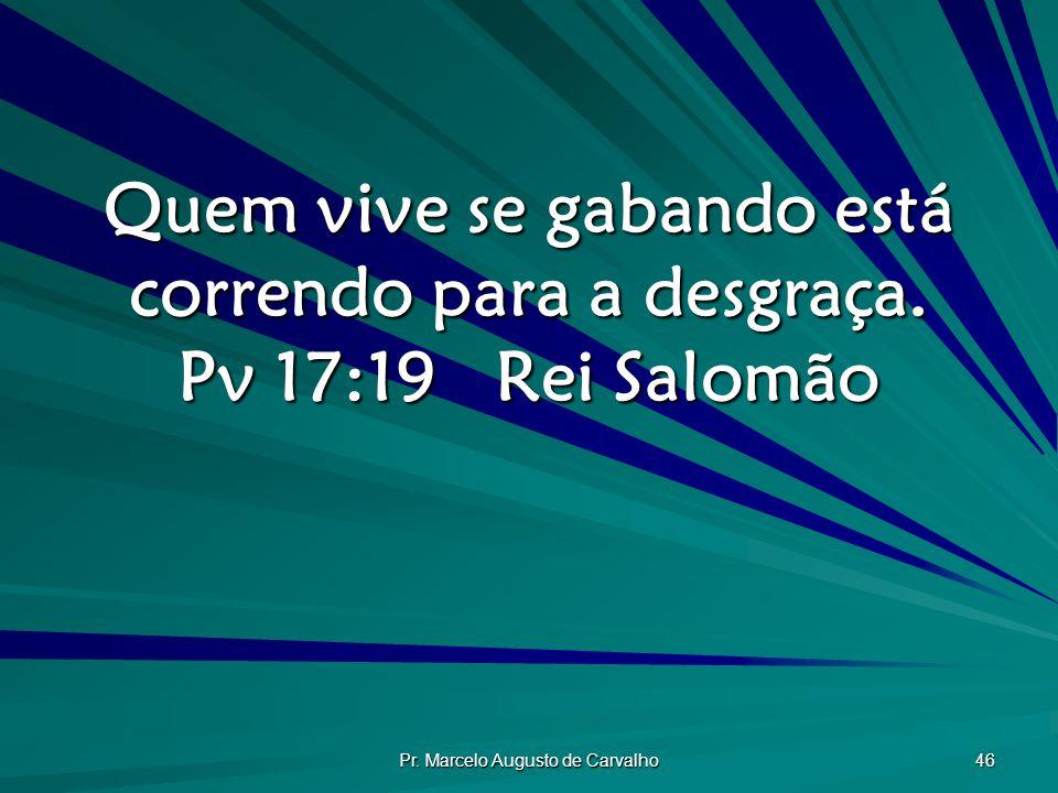Pr.Marcelo Augusto de Carvalho 46 Quem vive se gabando está correndo para a desgraça.