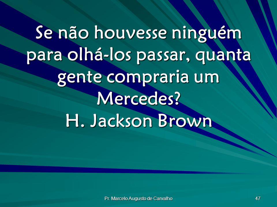 Pr. Marcelo Augusto de Carvalho 47 Se não houvesse ninguém para olhá-los passar, quanta gente compraria um Mercedes? H. Jackson Brown