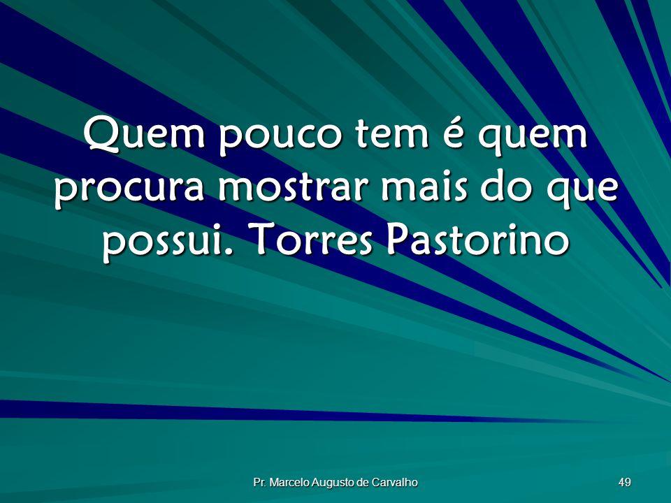Pr.Marcelo Augusto de Carvalho 49 Quem pouco tem é quem procura mostrar mais do que possui.