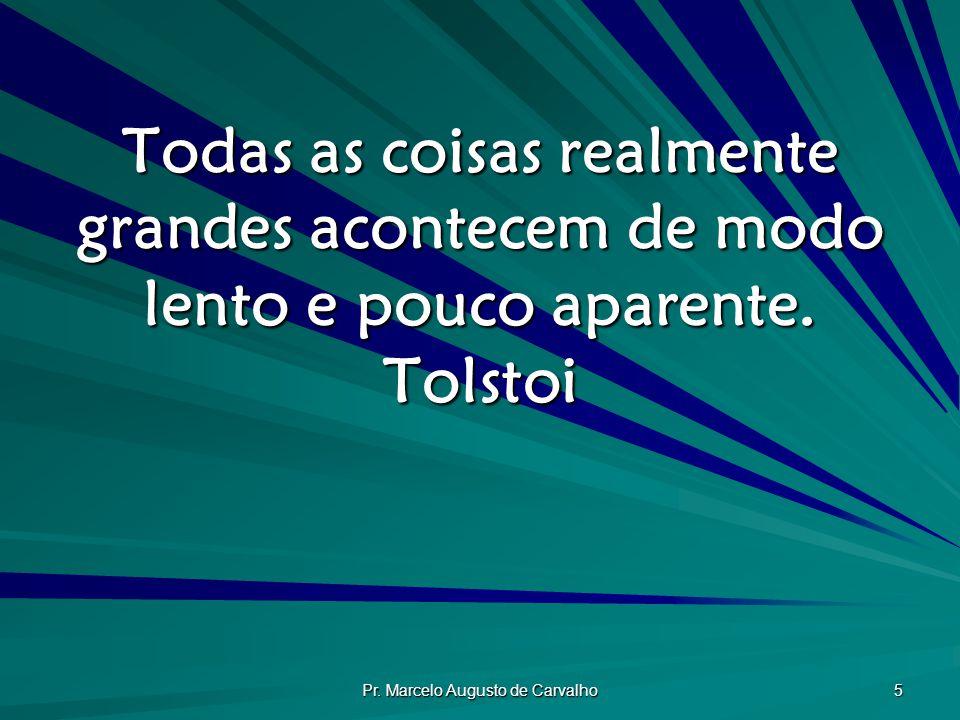 Pr. Marcelo Augusto de Carvalho 5 Todas as coisas realmente grandes acontecem de modo lento e pouco aparente. Tolstoi